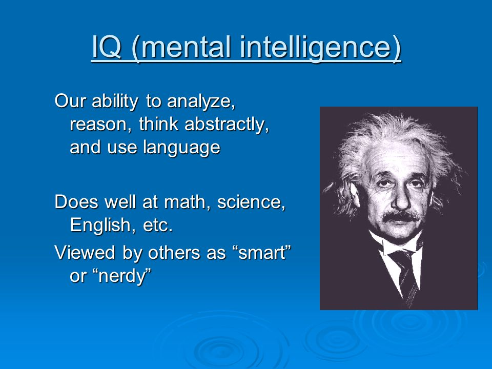 IQ (mental intelligence) Our ability to analyze, reason, think abstractly, and use language Does well at math, science, English, etc.