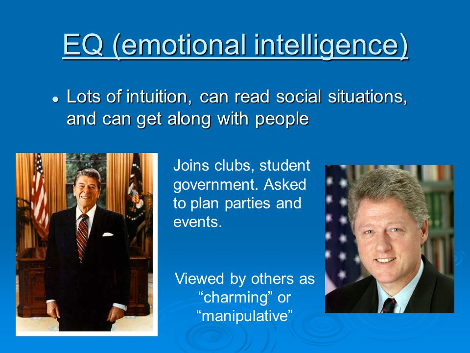 EQ (emotional intelligence) Lots of intuition, can read social situations, and can get along with people Lots of intuition, can read social situations, and can get along with people Joins clubs, student government.