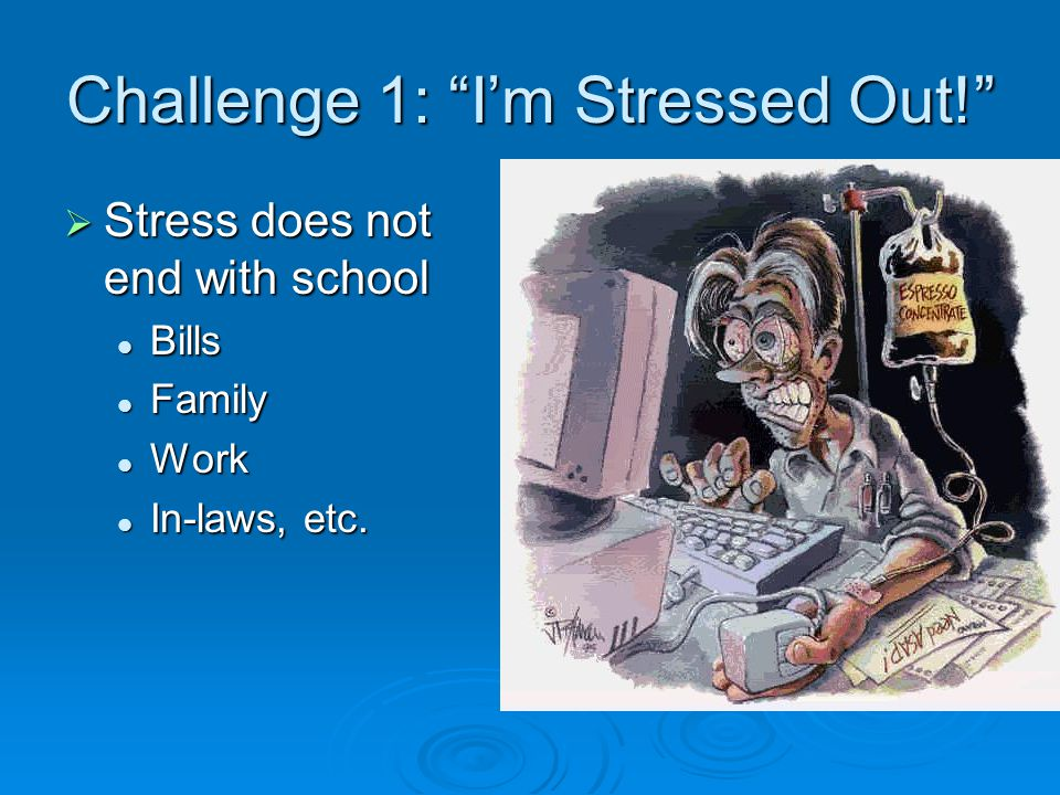 Challenge 1: I'm Stressed Out!  Stress does not end with school Bills Bills Family Family Work Work In-laws, etc.