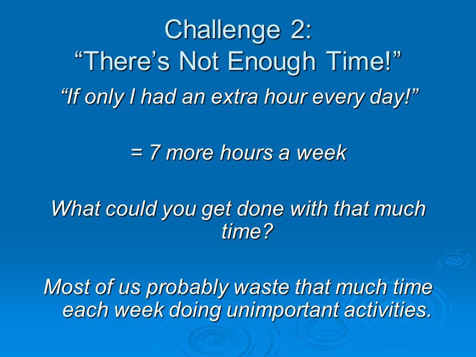 Challenge 2: There's Not Enough Time! If only I had an extra hour every day! = 7 more hours a week What could you get done with that much time.