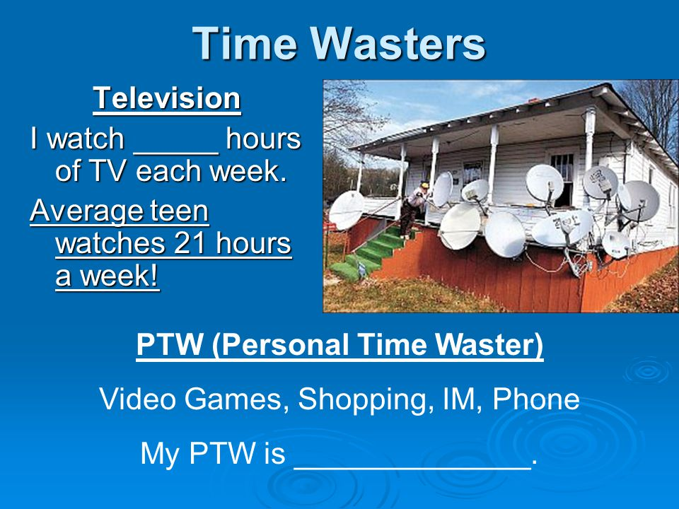 Time Wasters Television I watch _____ hours of TV each week.