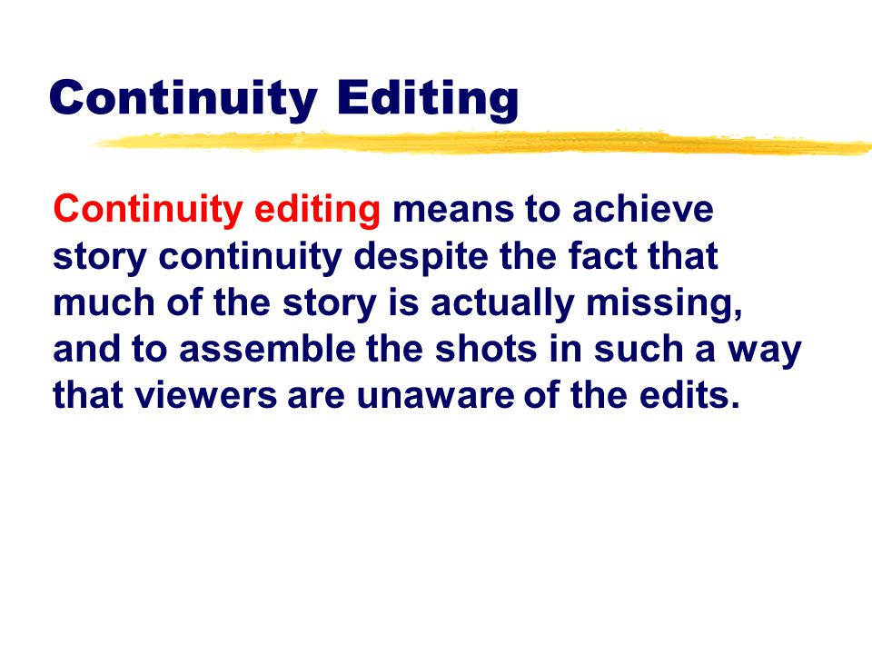 Continuity Editing Observe these aesthetic factors:  subject identification  mental map  vectors  movement  color  sound