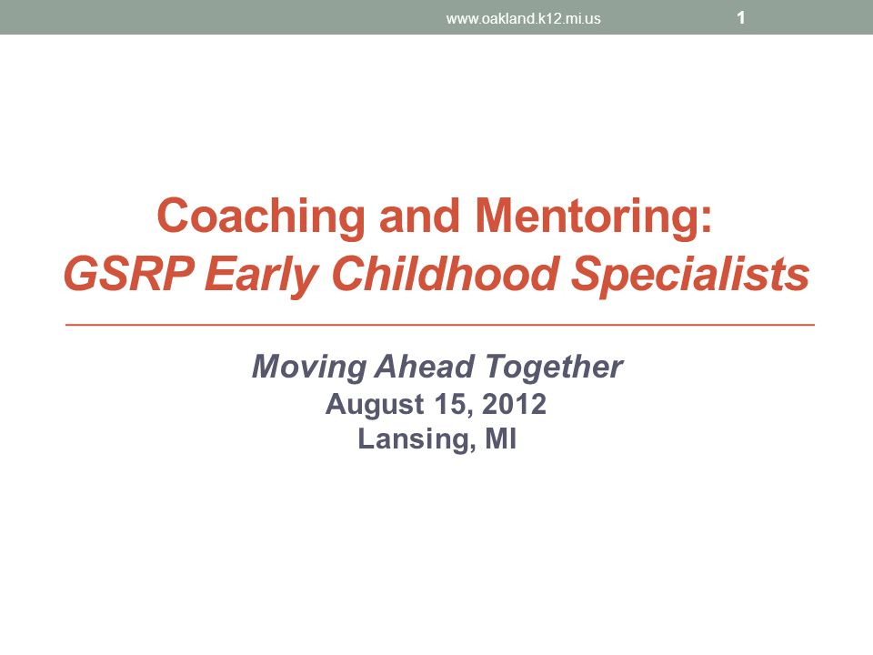 Coaching and Mentoring: GSRP Early Childhood Specialists Moving Ahead Together August 15, 2012 Lansing, MI www.oakland.k12.mi.us 1