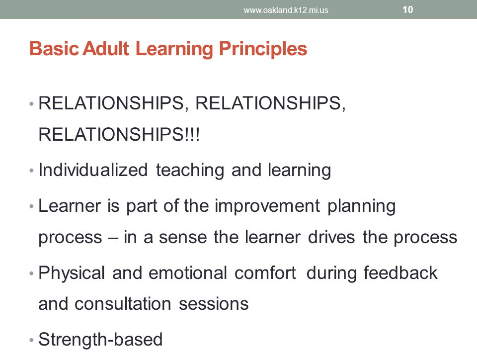 Basic Adult Learning Principles RELATIONSHIPS, RELATIONSHIPS, RELATIONSHIPS!!! Individualized teaching and learning Learner is part of the improvement