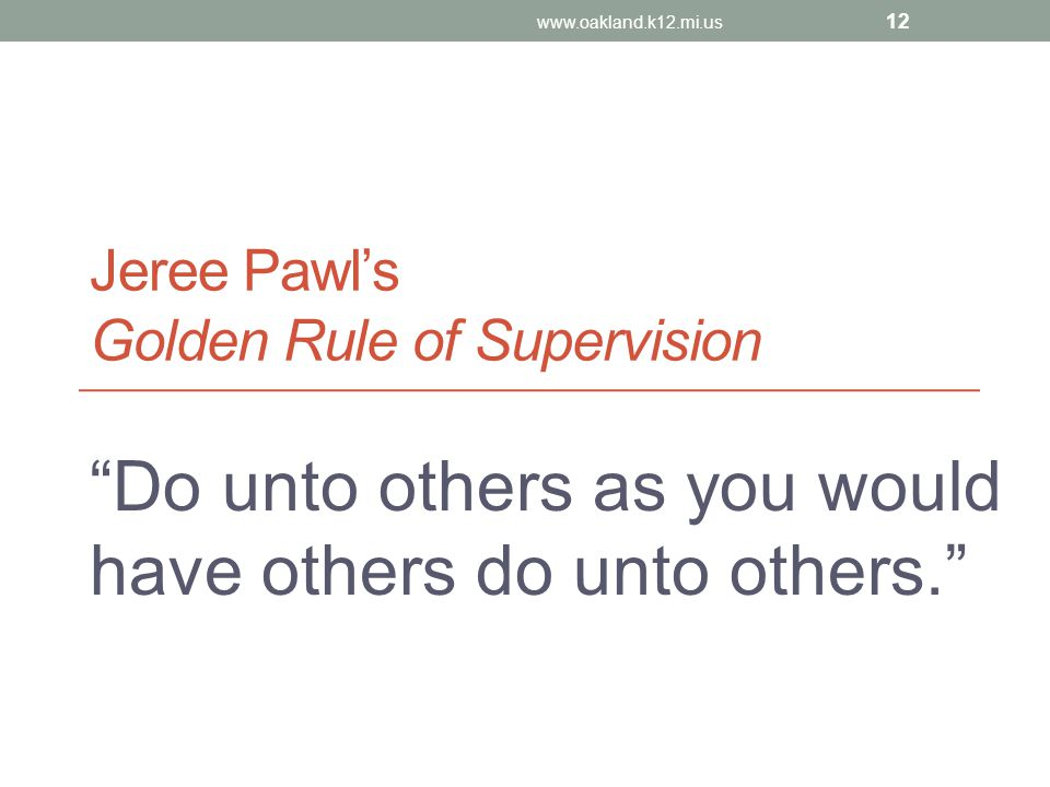 """Jeree Pawl's Golden Rule of Supervision """"Do unto others as you would have others do unto others."""" www.oakland.k12.mi.us 12"""