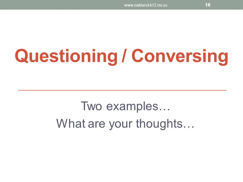 Questioning / Conversing Two examples… What are your thoughts… www.oakland.k12.mi.us 16