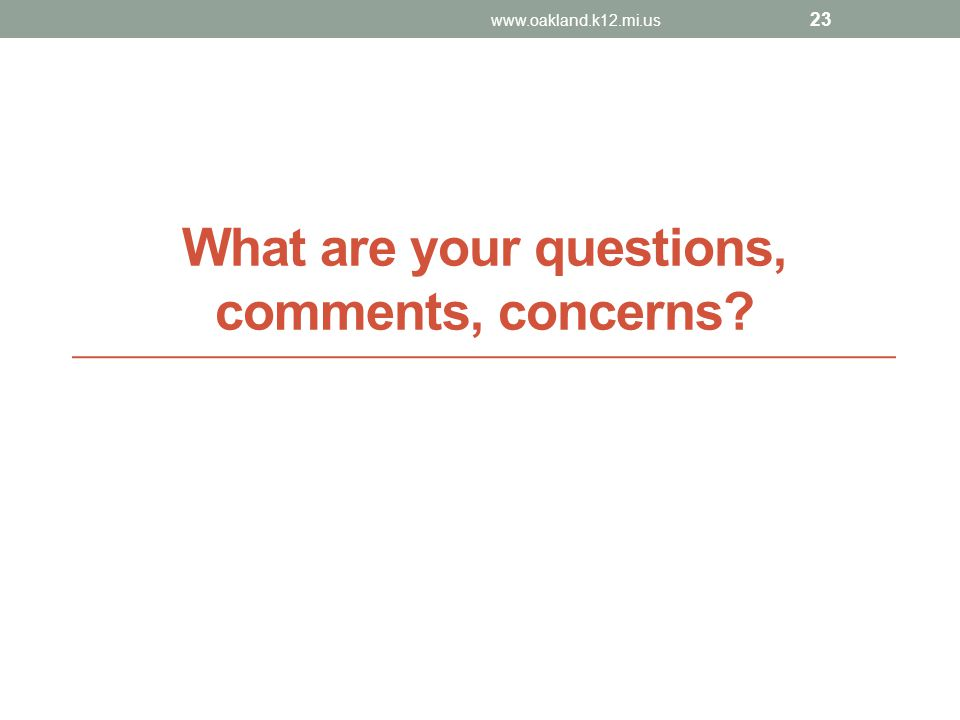 What are your questions, comments, concerns? www.oakland.k12.mi.us 23