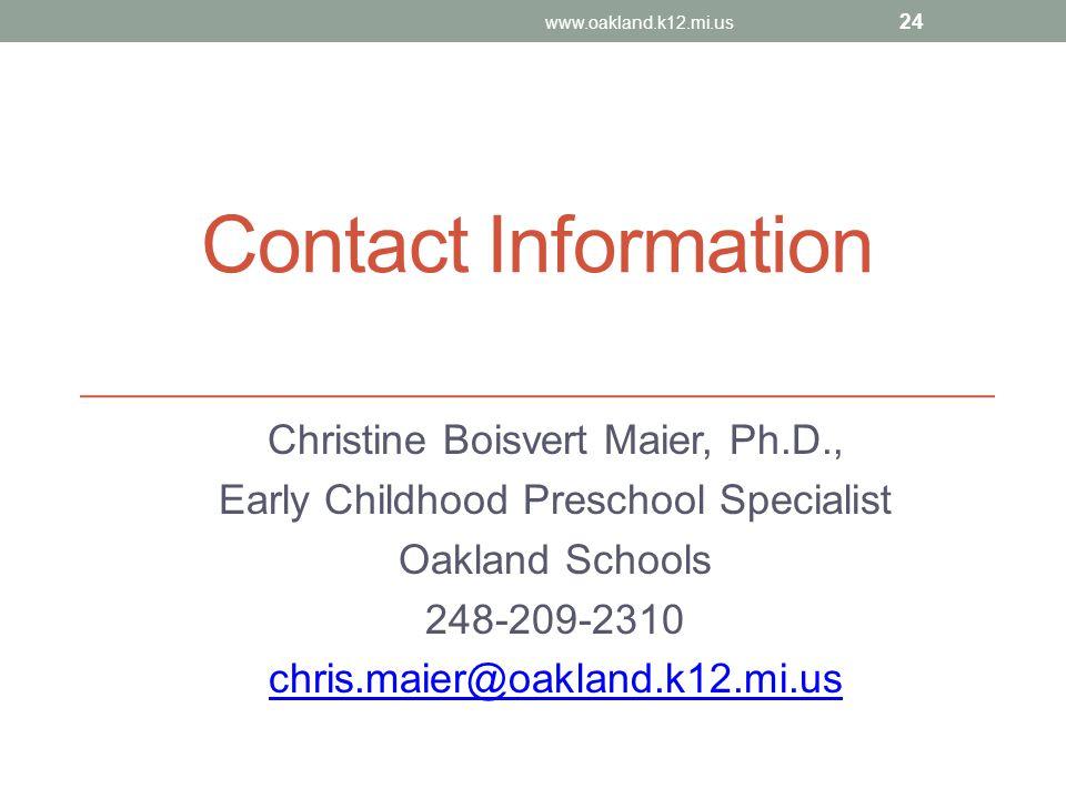 Contact Information Christine Boisvert Maier, Ph.D., Early Childhood Preschool Specialist Oakland Schools 248-209-2310 chris.maier@oakland.k12.mi.us w