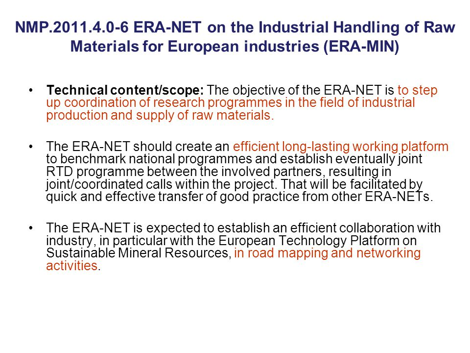 NMP.2011.4.0-6 ERA-NET on the Industrial Handling of Raw Materials for European industries (ERA-MIN) Technical content/scope: The objective of the ERA