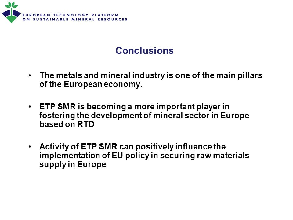 Conclusions The metals and mineral industry is one of the main pillars of the European economy. ETP SMR is becoming a more important player in fosteri