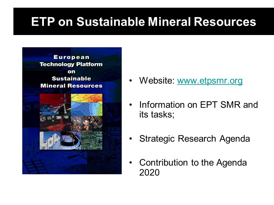 ETP on Sustainable Mineral Resources Website: www.etpsmr.orgwww.etpsmr.org Information on EPT SMR and its tasks; Strategic Research Agenda Contributio