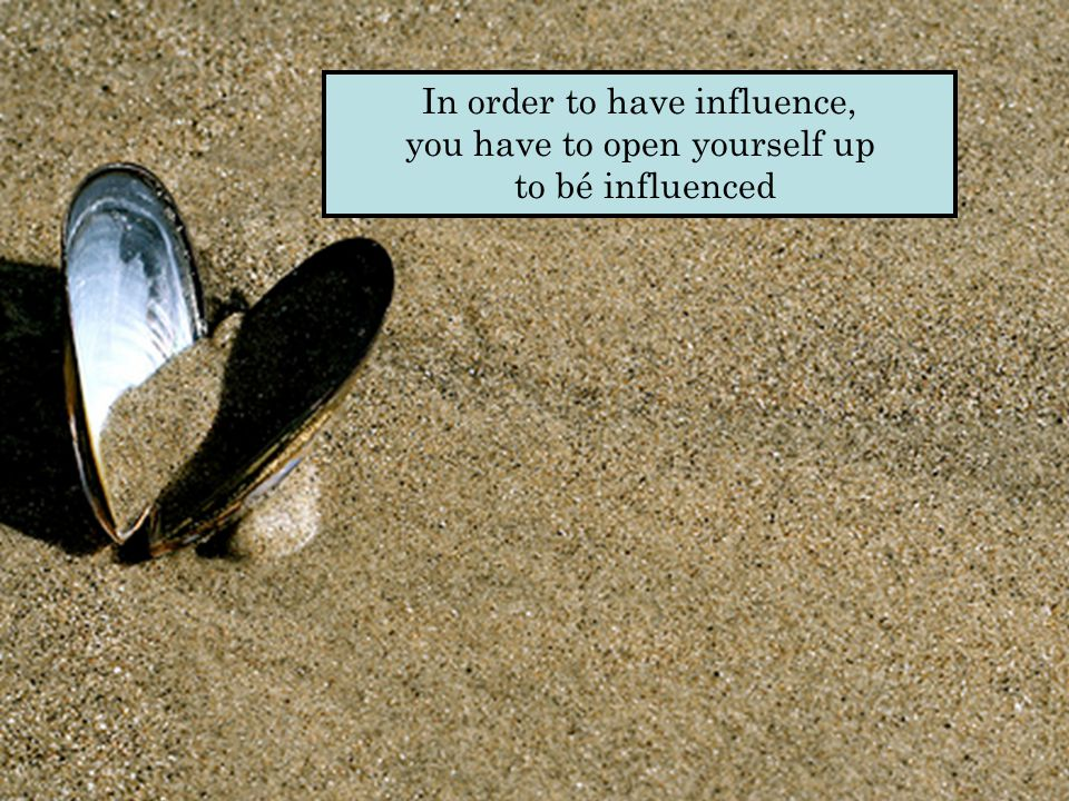 In order to have influence, you have to open yourself up to bé influenced