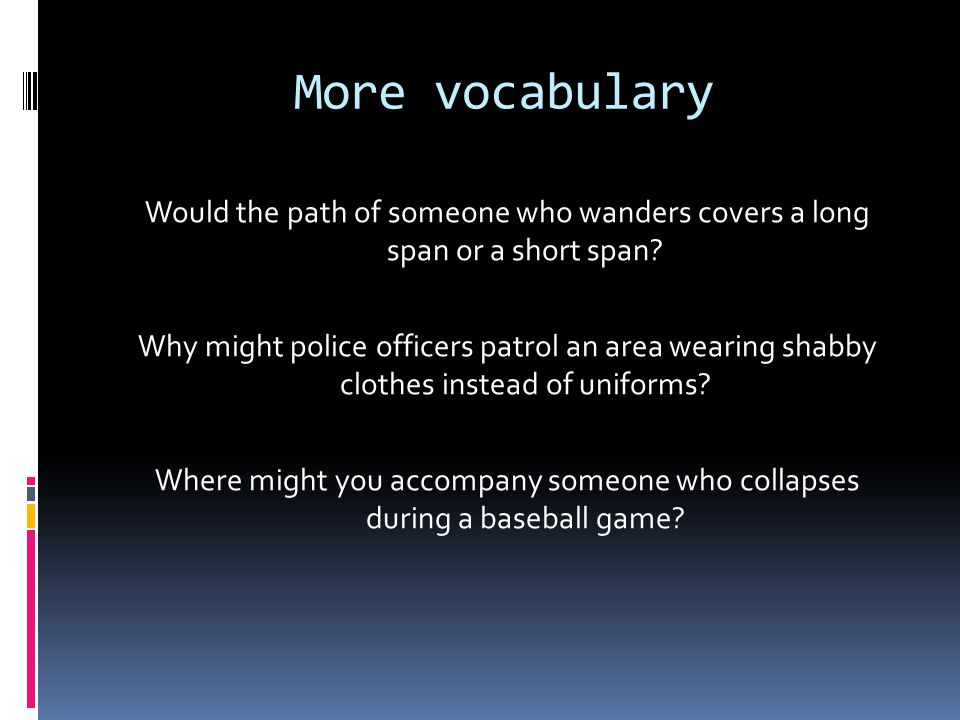 More vocabulary Would the path of someone who wanders covers a long span or a short span.