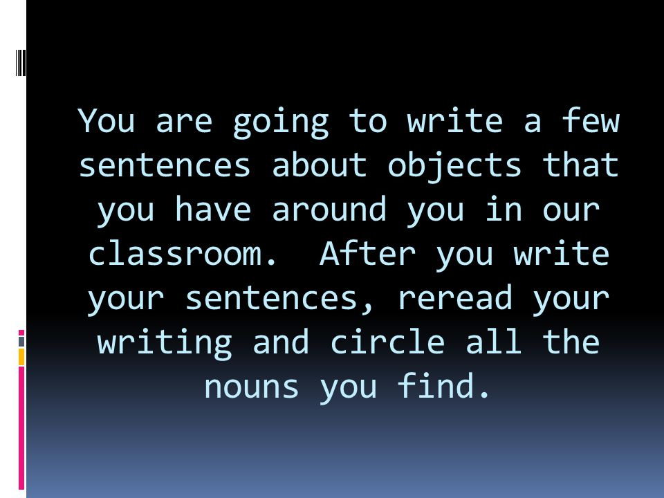 You are going to write a few sentences about objects that you have around you in our classroom.