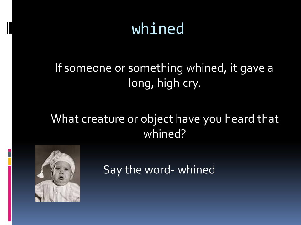 whined If someone or something whined, it gave a long, high cry.