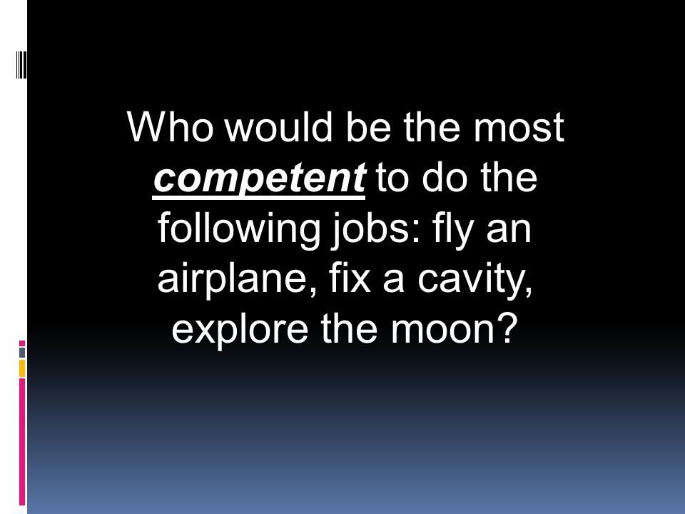 Who would be the most competent to do the following jobs: fly an airplane, fix a cavity, explore the moon?