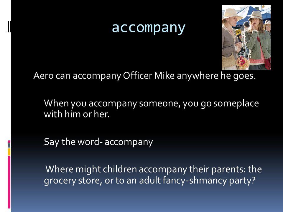 accompany Aero can accompany Officer Mike anywhere he goes.
