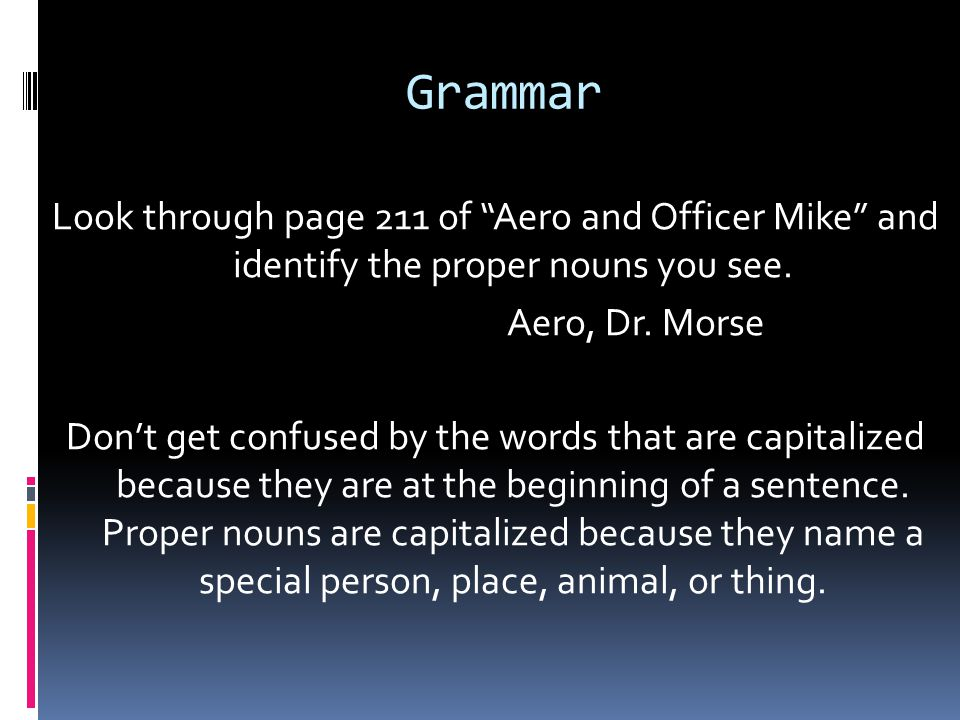Grammar Look through page 211 of Aero and Officer Mike and identify the proper nouns you see.