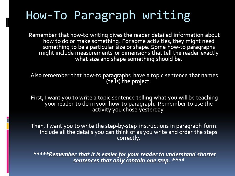 How-To Paragraph writing Remember that how-to writing gives the reader detailed information about how to do or make something.