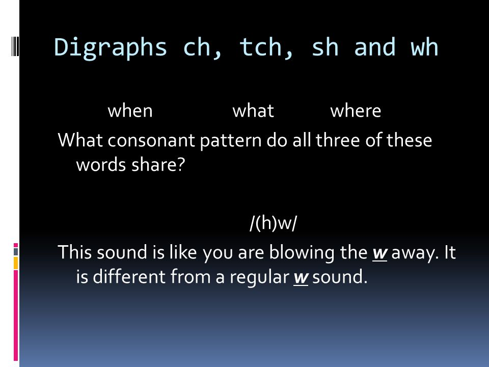 Digraphs ch, tch, sh and wh whenwhatwhere What consonant pattern do all three of these words share.