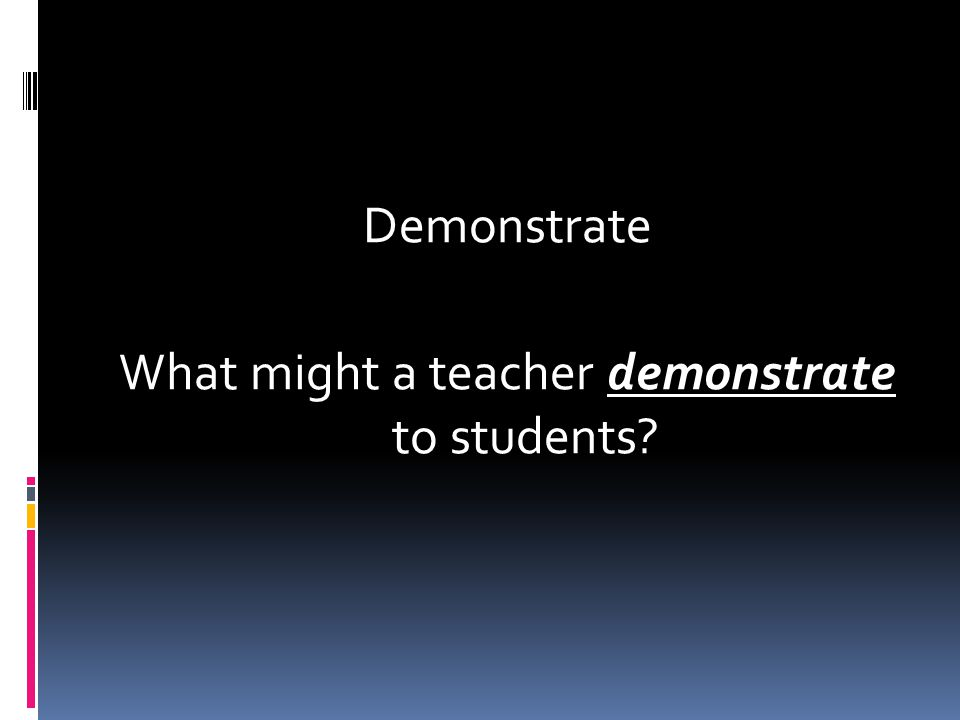 Demonstrate What might a teacher demonstrate to students?