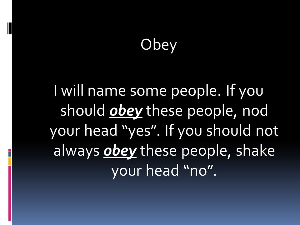Obey I will name some people. If you should obey these people, nod your head yes .