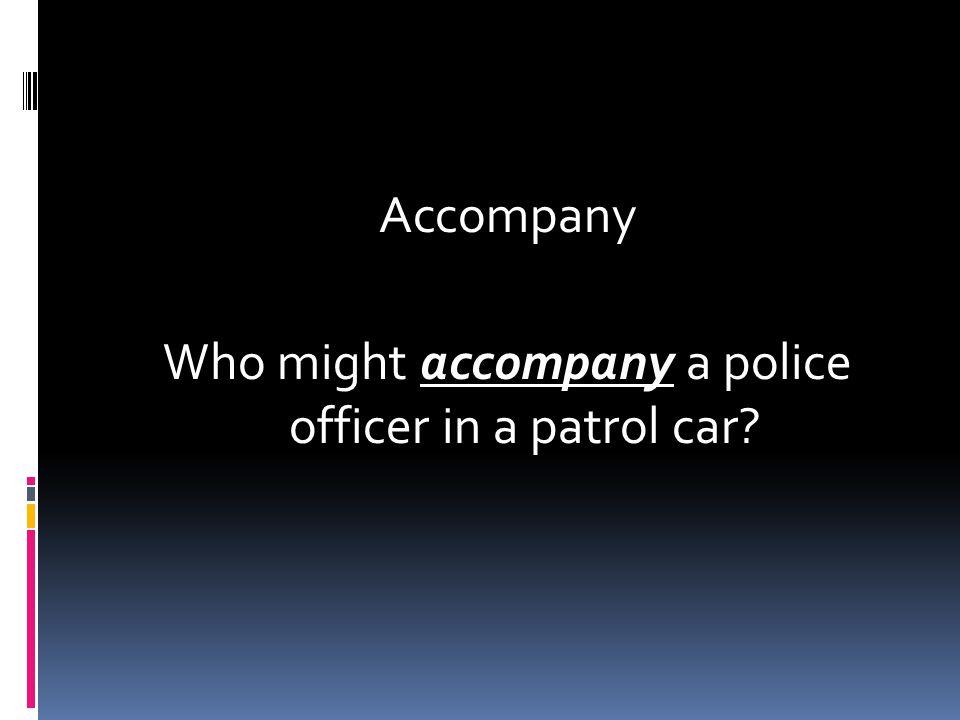 Accompany Who might accompany a police officer in a patrol car