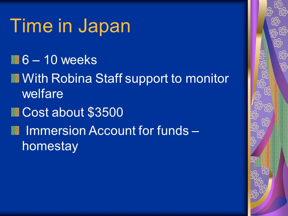 Time in Japan 6 – 10 weeks With Robina Staff support to monitor welfare Cost about $3500 Immersion Account for funds – homestay