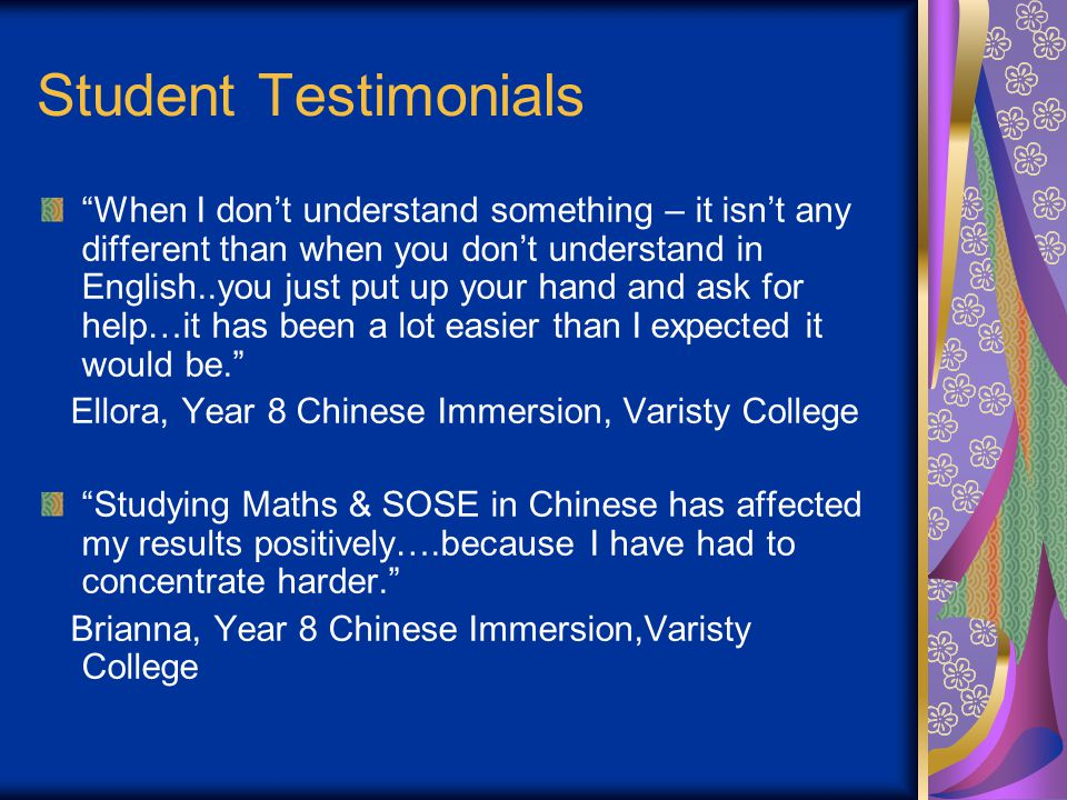 Student Testimonials When I don't understand something – it isn't any different than when you don't understand in English..you just put up your hand and ask for help…it has been a lot easier than I expected it would be. Ellora, Year 8 Chinese Immersion, Varisty College Studying Maths & SOSE in Chinese has affected my results positively….because I have had to concentrate harder. Brianna, Year 8 Chinese Immersion,Varisty College