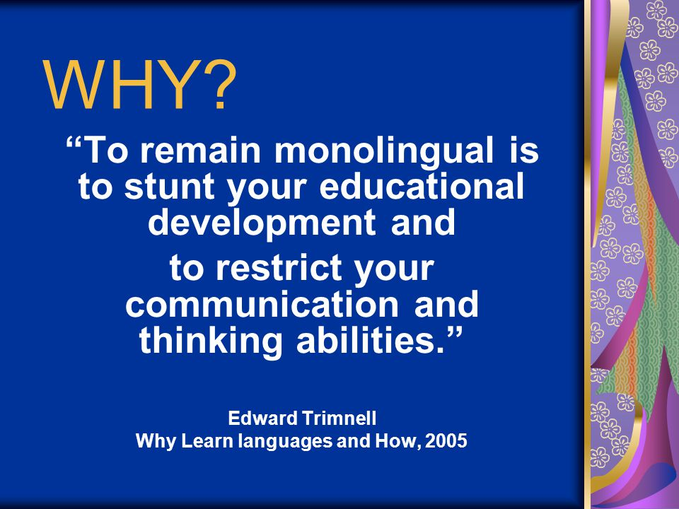 """WHY? """"To remain monolingual is to stunt your educational development and to restrict your communication and thinking abilities."""" Edward Trimnell Why L"""