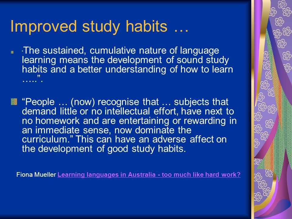 Improved study habits … The sustained, cumulative nature of language learning means the development of sound study habits and a better understanding of how to learn ….. .