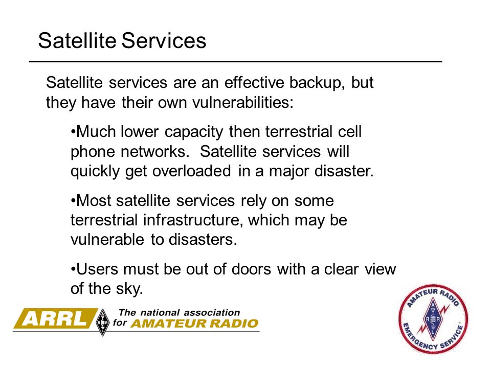 Satellite Services Satellite services are an effective backup, but they have their own vulnerabilities: Much lower capacity then terrestrial cell phone networks.