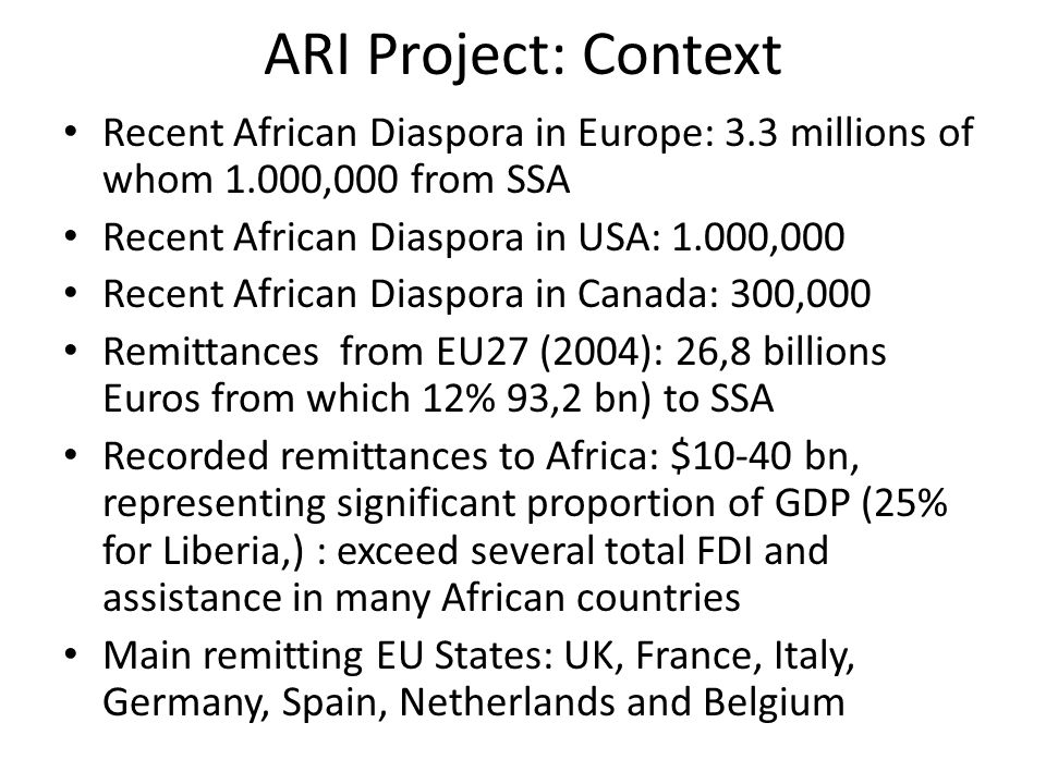 ARI Project: Context Recent African Diaspora in Europe: 3.3 millions of whom 1.000,000 from SSA Recent African Diaspora in USA: 1.000,000 Recent African Diaspora in Canada: 300,000 Remittances from EU27 (2004): 26,8 billions Euros from which 12% 93,2 bn) to SSA Recorded remittances to Africa: $10-40 bn, representing significant proportion of GDP (25% for Liberia,) : exceed several total FDI and assistance in many African countries Main remitting EU States: UK, France, Italy, Germany, Spain, Netherlands and Belgium
