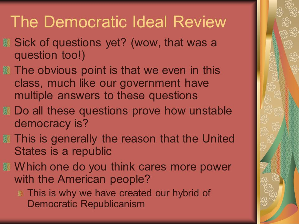 The Democratic Ideal Review Sick of questions yet? (wow, that was a question too!) The obvious point is that we even in this class, much like our gove