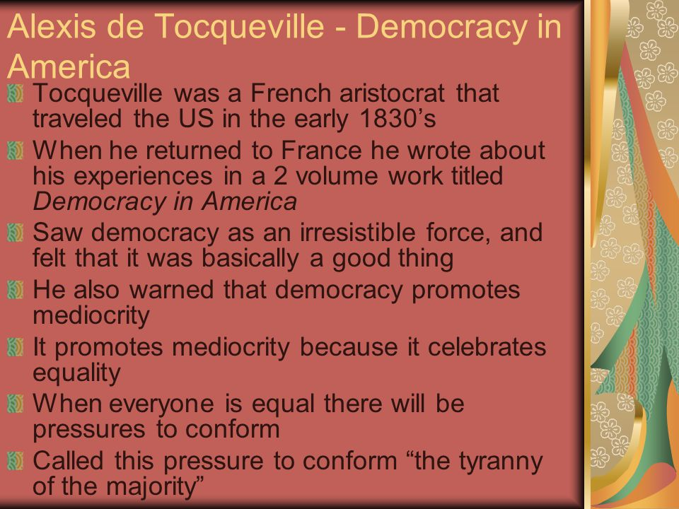 Alexis de Tocqueville - Democracy in America Tocqueville was a French aristocrat that traveled the US in the early 1830's When he returned to France he wrote about his experiences in a 2 volume work titled Democracy in America Saw democracy as an irresistible force, and felt that it was basically a good thing He also warned that democracy promotes mediocrity It promotes mediocrity because it celebrates equality When everyone is equal there will be pressures to conform Called this pressure to conform the tyranny of the majority