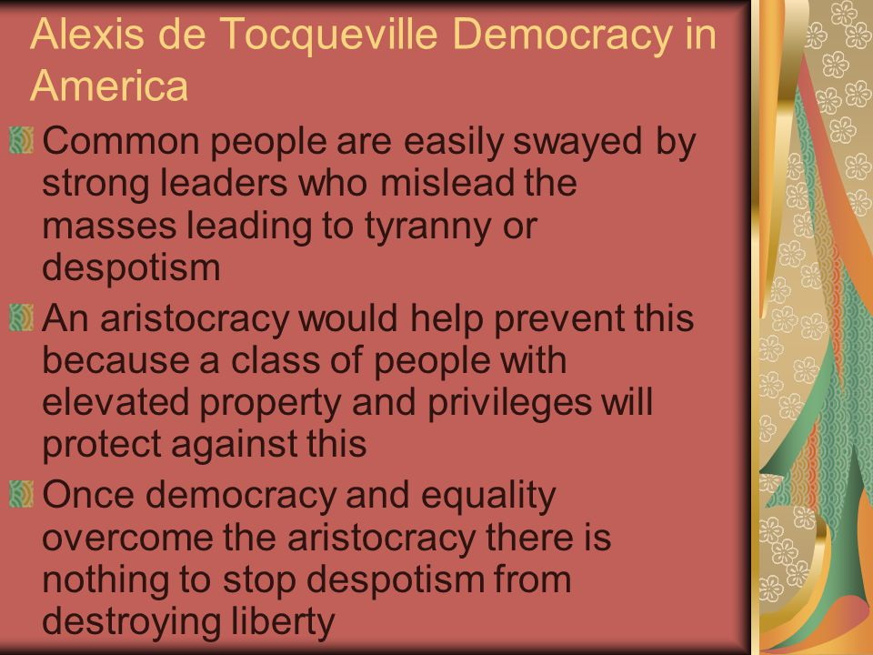 Alexis de Tocqueville Democracy in America Tocqueville did see a positive in democracy One that joined republicanism to the democratic ideal He felt civic virtue could be promoted through participation When neighbors begin to work together to solve problems they get attached to their community This then allows the individuals to think about community before themselves This massive participation could lead to a deep rooted devotion to the common good Tocqueville specifically loved New England Town Hall meetings and shared responsibility of jury duty