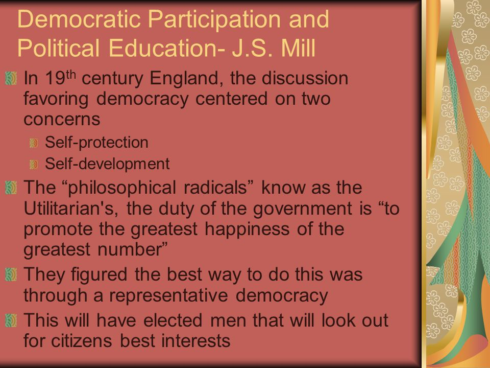 Democratic Participation and Political Education- J.S. Mill In 19 th century England, the discussion favoring democracy centered on two concerns Self-