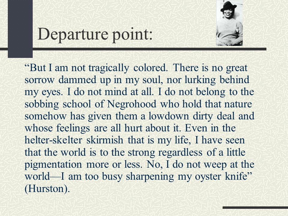 "Departure point: ""But I am not tragically colored. There is no great sorrow dammed up in my soul, nor lurking behind my eyes. I do not mind at all. I"