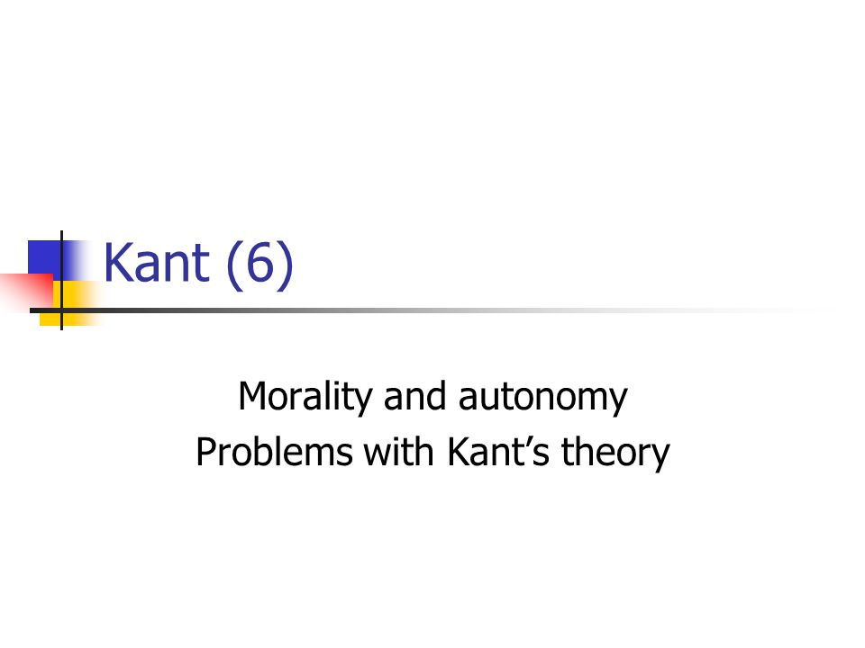 Kant (6) Morality and autonomy Problems with Kant's theory
