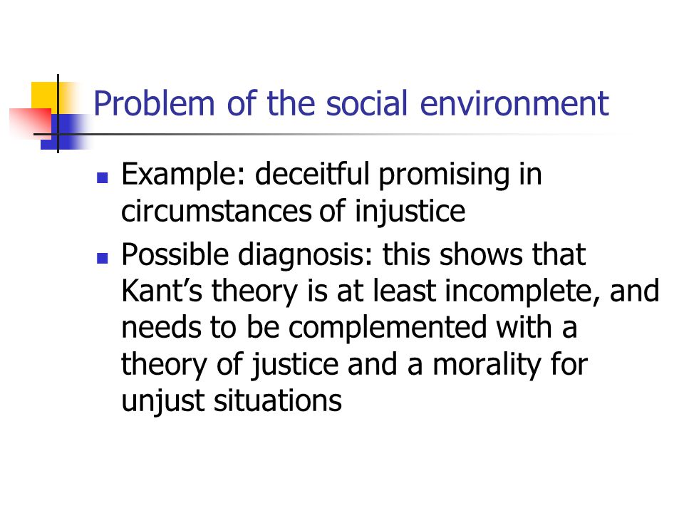 Problem of the social environment Example: deceitful promising in circumstances of injustice Possible diagnosis: this shows that Kant's theory is at least incomplete, and needs to be complemented with a theory of justice and a morality for unjust situations