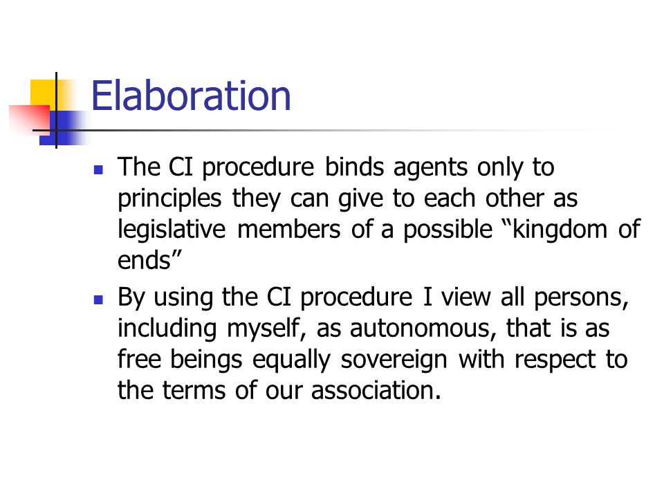 """Elaboration The CI procedure binds agents only to principles they can give to each other as legislative members of a possible """"kingdom of ends"""" By usi"""