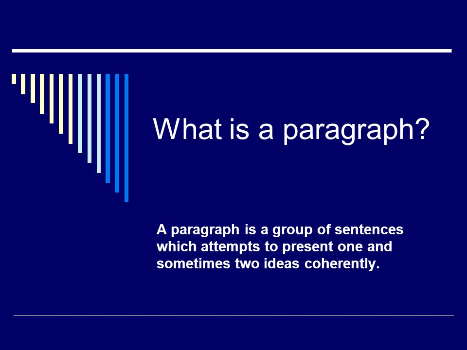 A paragraph is a group of sentences which attempts to present one and sometimes two ideas COHERENTLY.