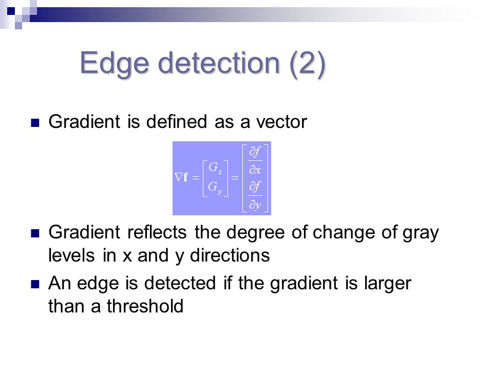 Edge detection (2) Gradient is defined as a vector Gradient reflects the degree of change of gray levels in x and y directions An edge is detected if the gradient is larger than a threshold