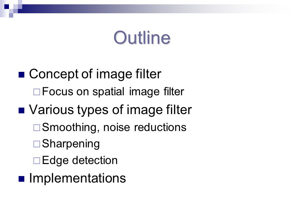 Outline Outline Concept of image filter  Focus on spatial image filter Various types of image filter  Smoothing, noise reductions  Sharpening  Edge detection Implementations