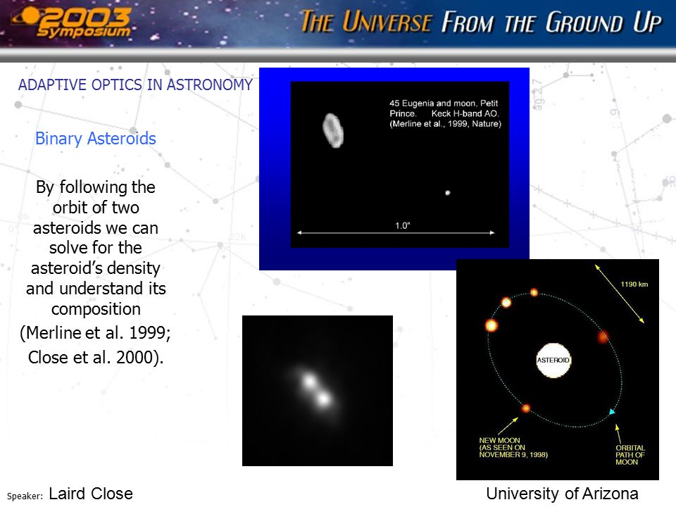 Speaker: Laird Close University of Arizona ADAPTIVE OPTICS IN ASTRONOMY Binary Asteroids By following the orbit of two asteroids we can solve for the