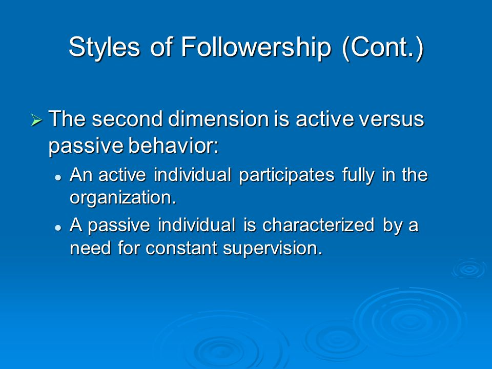 Styles of Followership (Cont.)  The second dimension is active versus passive behavior: An active individual participates fully in the organization.