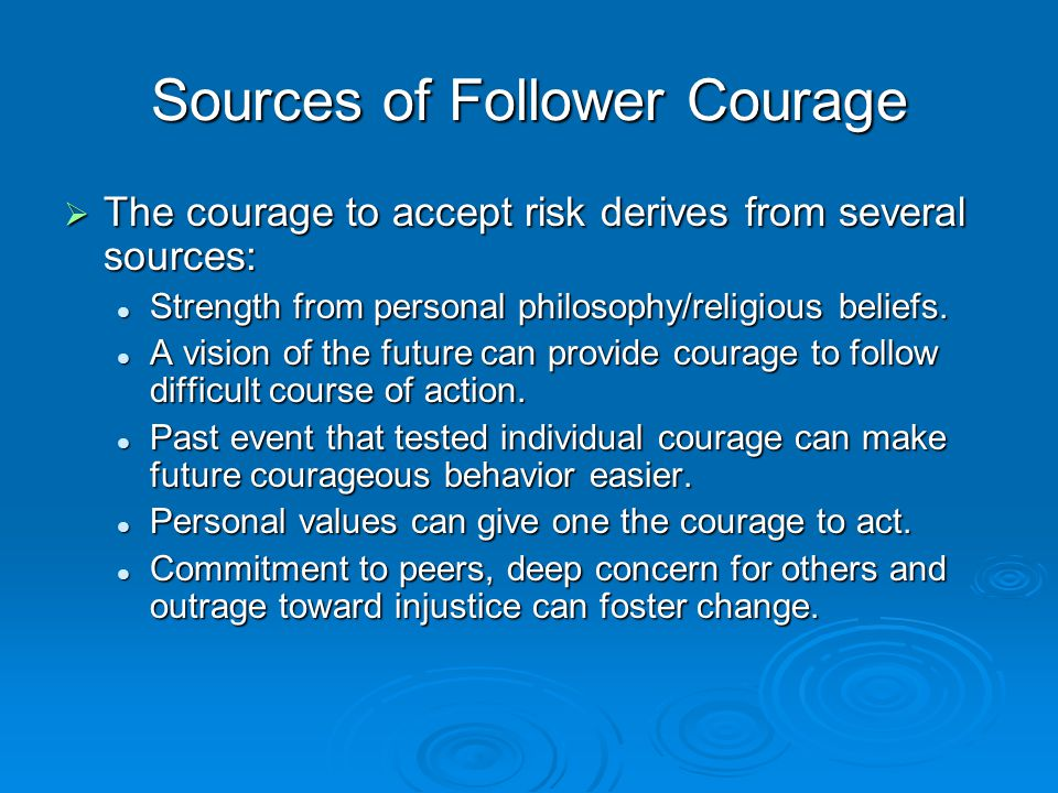 Sources of Follower Courage  The courage to accept risk derives from several sources: Strength from personal philosophy/religious beliefs. Strength f