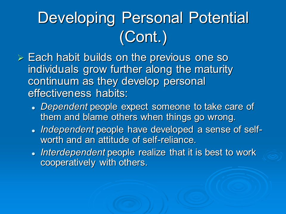Developing Personal Potential (Cont.)  Each habit builds on the previous one so individuals grow further along the maturity continuum as they develop