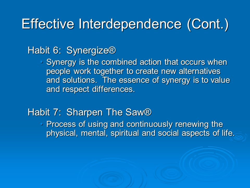 Effective Interdependence (Cont.) Habit 6: Synergize® Synergy is the combined action that occurs when people work together to create new alternatives