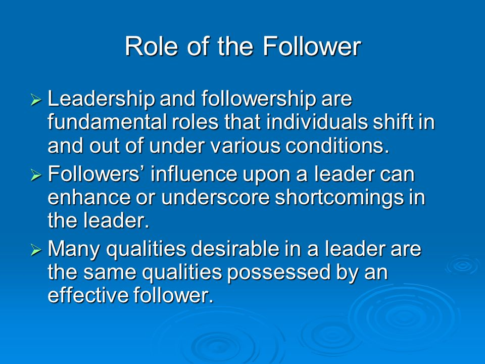 Role of the Follower  Leadership and followership are fundamental roles that individuals shift in and out of under various conditions.  Followers' i
